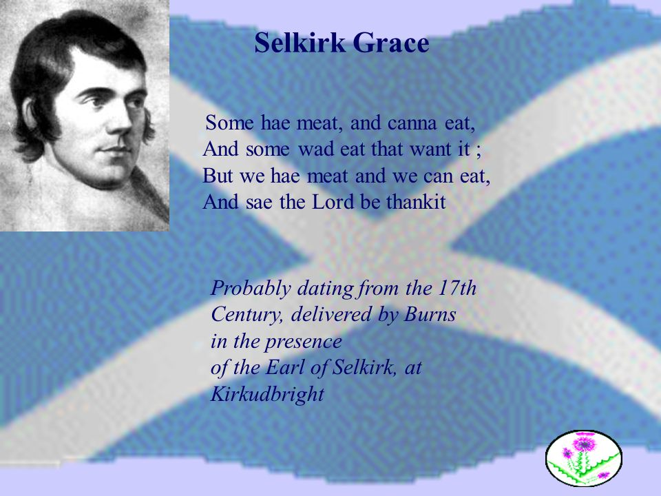 Selkirk Grace Some hae meat, and canna eat, And some wad eat that want it ; But we hae meat and we can eat, And sae the Lord be thankit Probably datin