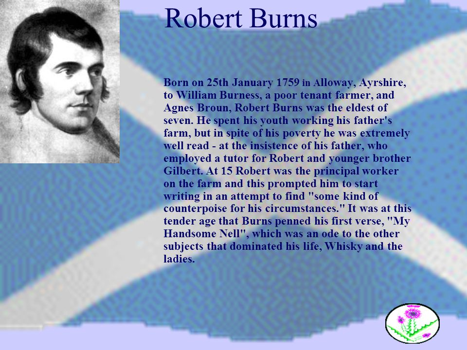 Robert Burns Born on 25th January 1759 in A lloway, Ayrshire, to William Burness, a poor tenant farmer, and Agnes Broun, Robert Burns was the eldest o