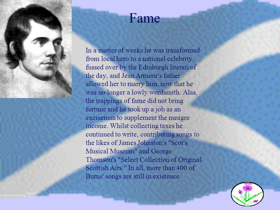Fame In a matter of weeks he was transformed from local hero to a national celebrity, fussed over by the Edinburgh literati of the day, and Jean Armou