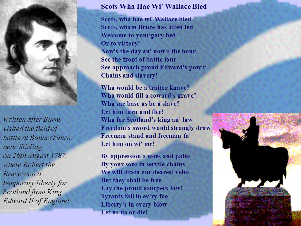 Scots Wha Hae Wi Wallace Bled Scots, wha hae wi Wallace bled Scots, wham Bruce has aften led Welcome to your gory bed Or to victory.