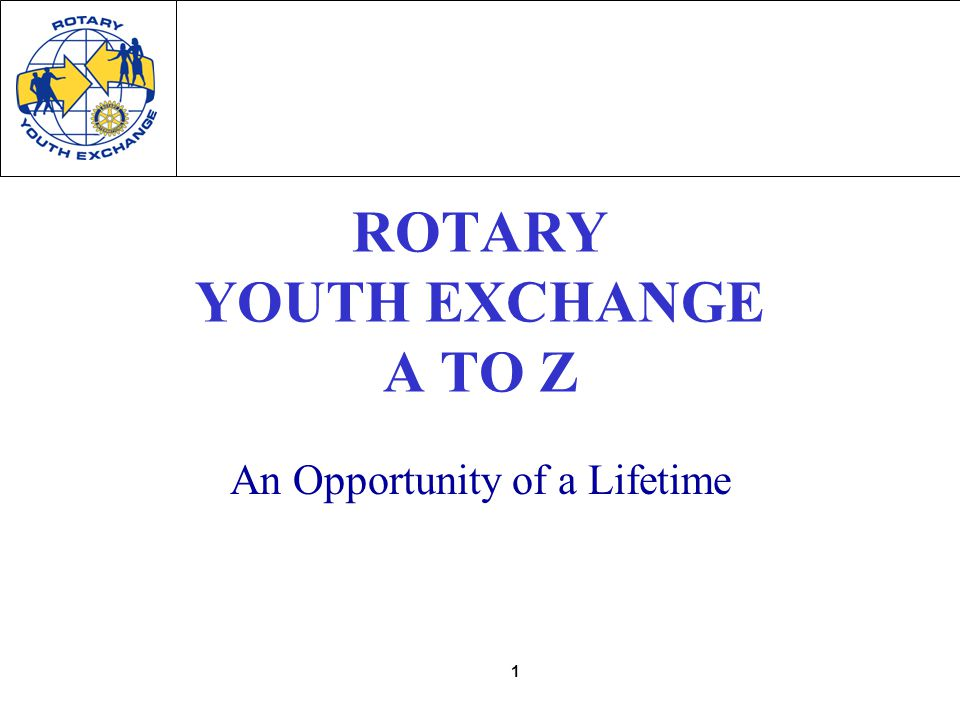 1 ROTARY YOUTH EXCHANGE A TO Z An Opportunity of a Lifetime