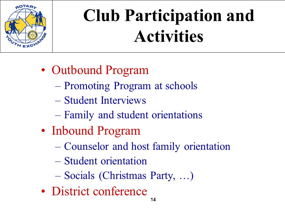 14 Club Participation and Activities Outbound Program –Promoting Program at schools –Student Interviews –Family and student orientations Inbound Program –Counselor and host family orientation –Student orientation –Socials (Christmas Party, …) District conference