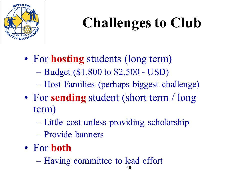 15 Challenges to Club For hosting students (long term) –Budget ($1,800 to $2,500 - USD) –Host Families (perhaps biggest challenge) For sending student (short term / long term) –Little cost unless providing scholarship –Provide banners For both –Having committee to lead effort