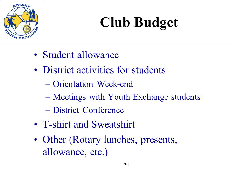 16 Club Budget Student allowance District activities for students –Orientation Week-end –Meetings with Youth Exchange students –District Conference T-