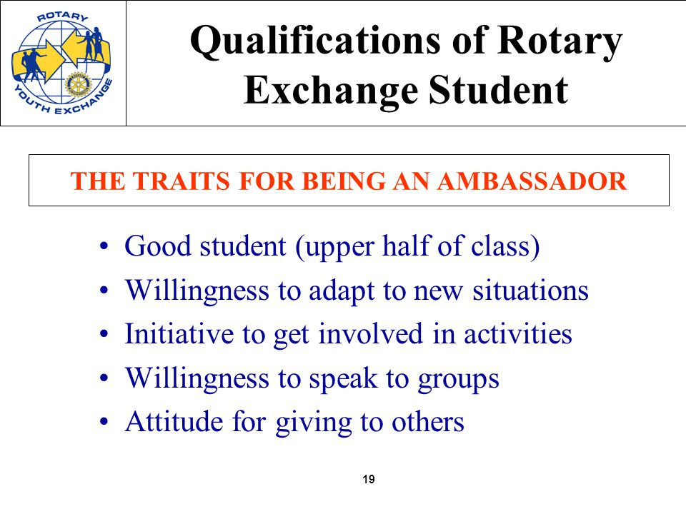 19 Qualifications of Rotary Exchange Student Good student (upper half of class) Willingness to adapt to new situations Initiative to get involved in activities Willingness to speak to groups Attitude for giving to others THE TRAITS FOR BEING AN AMBASSADOR