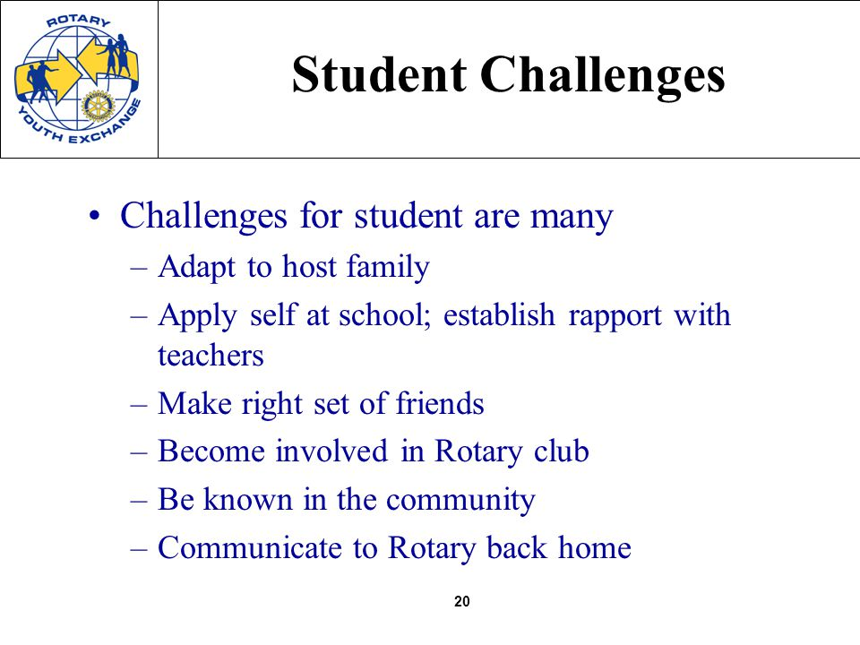 20 Challenges for student are many –Adapt to host family –Apply self at school; establish rapport with teachers –Make right set of friends –Become inv