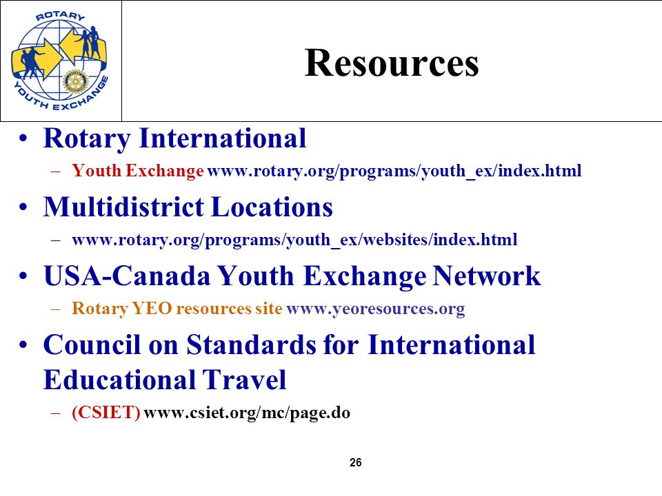 26 Resources Rotary International –Youth Exchange www.rotary.org/programs/youth_ex/index.html Multidistrict Locations –www.rotary.org/programs/youth_e