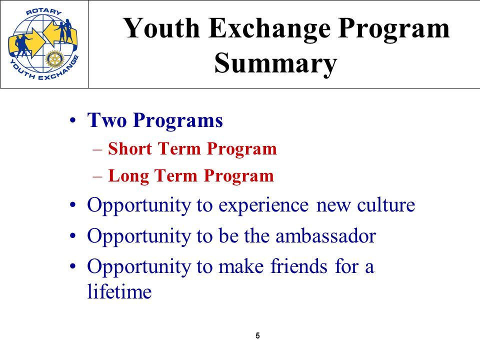 5 Youth Exchange Program Summary Two Programs –Short Term Program –Long Term Program Opportunity to experience new culture Opportunity to be the ambassador Opportunity to make friends for a lifetime