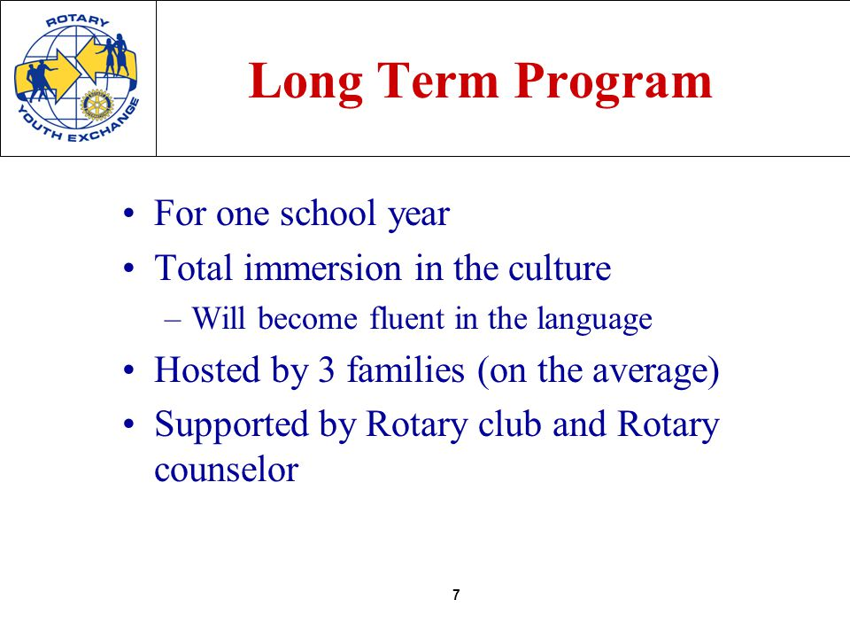 7 Long Term Program For one school year Total immersion in the culture –Will become fluent in the language Hosted by 3 families (on the average) Supported by Rotary club and Rotary counselor