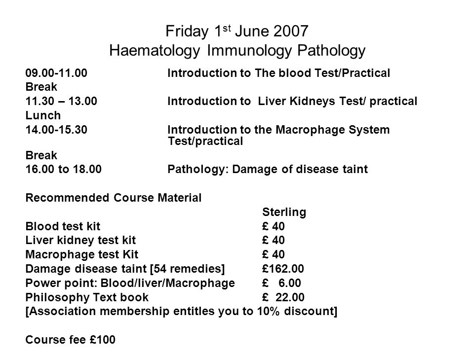 Friday 1 st June 2007 Haematology Immunology Pathology 09.00-11.00Introduction to The blood Test/Practical Break 11.30 – 13.00Introduction to Liver Kidneys Test/ practical Lunch 14.00-15.30 Introduction to the Macrophage System Test/practical Break 16.00 to 18.00Pathology: Damage of disease taint Recommended Course Material Sterling Blood test kit £ 40 Liver kidney test kit£ 40 Macrophage test Kit£ 40 Damage disease taint [54 remedies]£162.00 Power point: Blood/liver/Macrophage£ 6.00 Philosophy Text book£ 22.00 [Association membership entitles you to 10% discount] Course fee £100