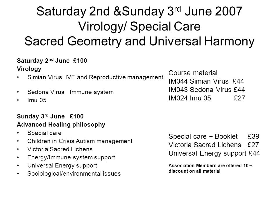 Saturday 2nd &Sunday 3 rd June 2007 Virology/ Special Care Sacred Geometry and Universal Harmony Saturday 2 nd June £100 Virology Simian Virus IVF and Reproductive management Sedona Virus Immune system Imu 05 Sunday 3 rd June £100 Advanced Healing philosophy Special care Children in Crisis Autism management Victoria Sacred Lichens Energy/Immune system support Universal Energy support Sociological/environmental issues Course material IM044 Simian Virus £44 IM043 Sedona Virus £44 IM024 Imu 05 £27 Special care + Booklet £39 Victoria Sacred Lichens £27 Universal Energy support £44 Association Members are offered 10% discount on all material