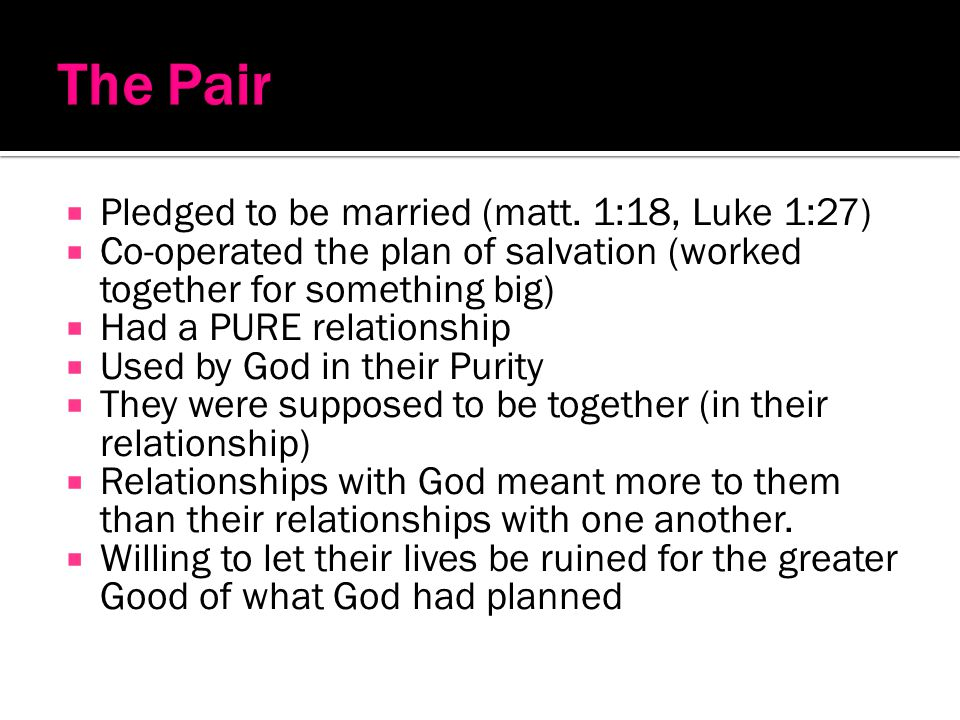 Pledged to be married (matt. 1:18, Luke 1:27) Co-operated the plan of salvation (worked together for something big) Had a PURE relationship Used by Go