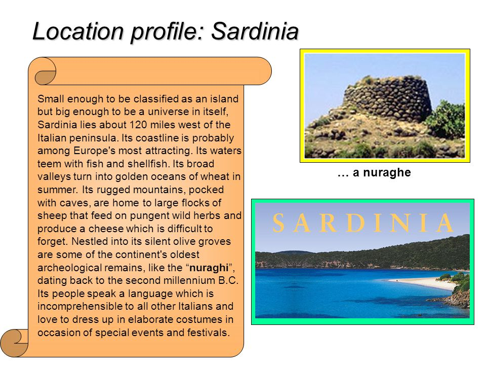 Location profile: Sardinia Small enough to be classified as an island but big enough to be a universe in itself, Sardinia lies about 120 miles west of the Italian peninsula.