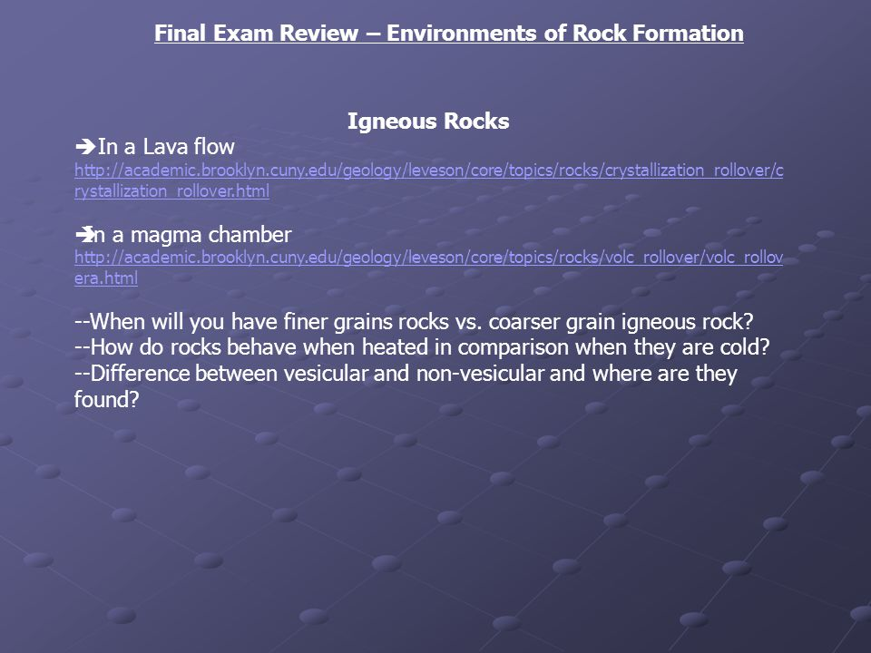 Final Exam Review – Environments of Rock Formation Igneous Rocks In a Lava flow http://academic.brooklyn.cuny.edu/geology/leveson/core/topics/rocks/crystallization_rollover/c rystallization_rollover.html In a magma chamber http://academic.brooklyn.cuny.edu/geology/leveson/core/topics/rocks/volc_rollover/volc_rollov era.html --When will you have finer grains rocks vs.