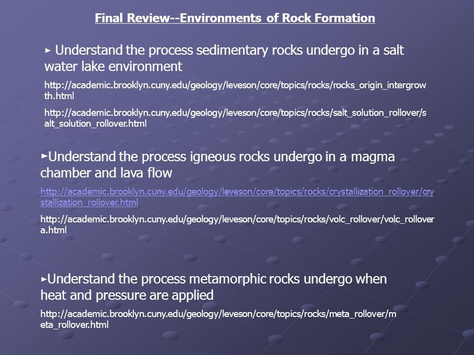 Final Review--Environments of Rock Formation Understand the process sedimentary rocks undergo in a salt water lake environment http://academic.brooklyn.cuny.edu/geology/leveson/core/topics/rocks/rocks_origin_intergrow th.html http://academic.brooklyn.cuny.edu/geology/leveson/core/topics/rocks/salt_solution_rollover/s alt_solution_rollover.html Understand the process igneous rocks undergo in a magma chamber and lava flow http://academic.brooklyn.cuny.edu/geology/leveson/core/topics/rocks/crystallization_rollover/cry stallization_rollover.html http://academic.brooklyn.cuny.edu/geology/leveson/core/topics/rocks/volc_rollover/volc_rollover a.html Understand the process metamorphic rocks undergo when heat and pressure are applied http://academic.brooklyn.cuny.edu/geology/leveson/core/topics/rocks/meta_rollover/m eta_rollover.html