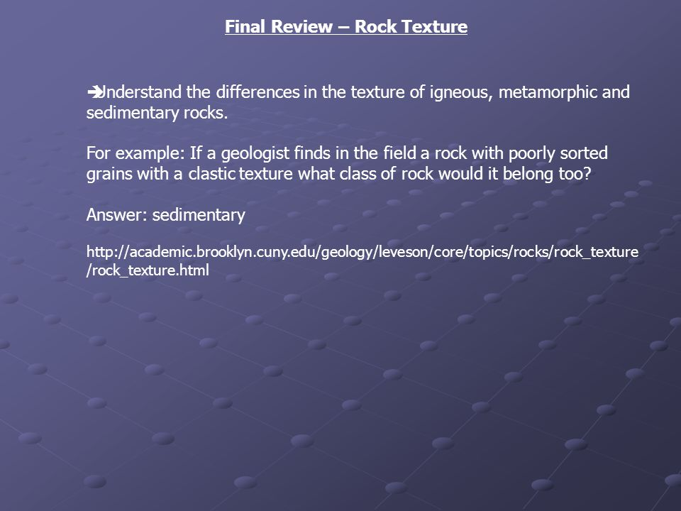 Final Review – Rock Texture Understand the differences in the texture of igneous, metamorphic and sedimentary rocks. For example: If a geologist finds