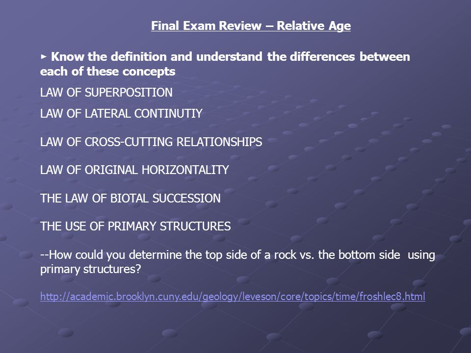 Final Exam Review – Relative Age Know the definition and understand the differences between each of these concepts LAW OF SUPERPOSITION LAW OF LATERAL CONTINUTIY LAW OF CROSS-CUTTING RELATIONSHIPS LAW OF ORIGINAL HORIZONTALITY THE LAW OF BIOTAL SUCCESSION THE USE OF PRIMARY STRUCTURES --How could you determine the top side of a rock vs.