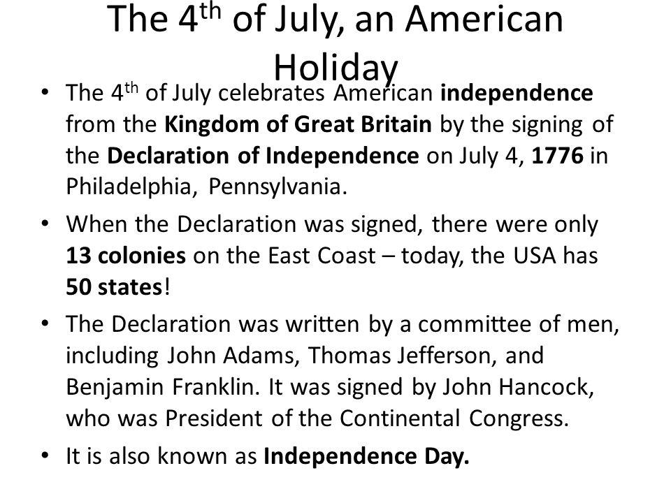 The 4 th of July, an American Holiday The 4 th of July celebrates American independence from the Kingdom of Great Britain by the signing of the Declaration of Independence on July 4, 1776 in Philadelphia, Pennsylvania.