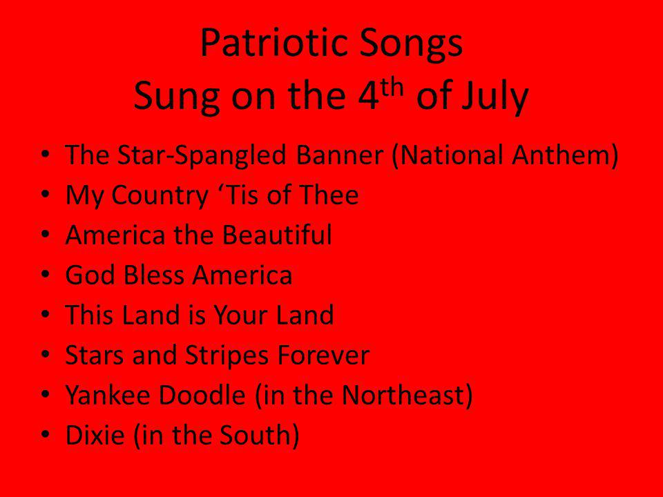 Patriotic Songs Sung on the 4 th of July The Star-Spangled Banner (National Anthem) My Country Tis of Thee America the Beautiful God Bless America This Land is Your Land Stars and Stripes Forever Yankee Doodle (in the Northeast) Dixie (in the South)