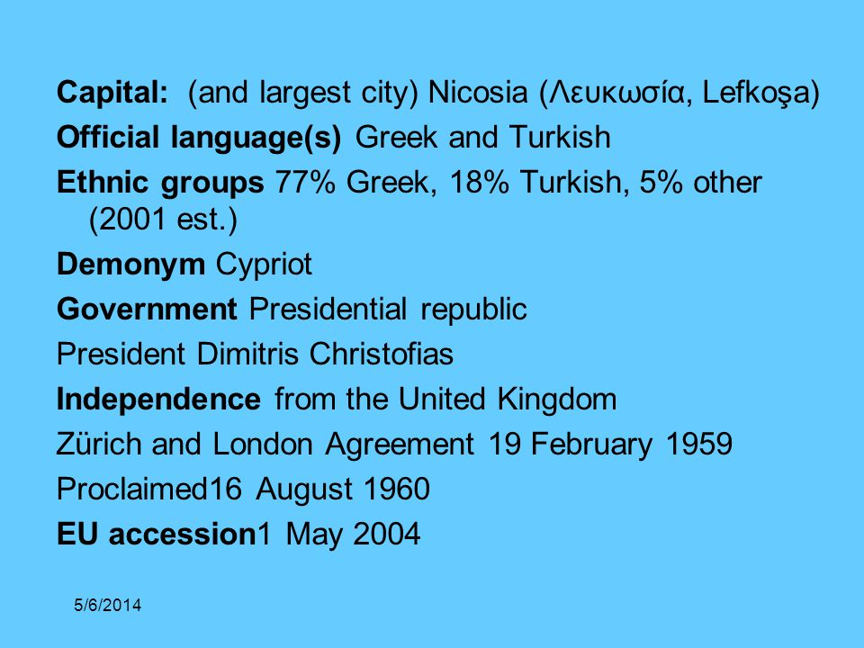 Capital: (and largest city) Nicosia (Λευκωσία, Lefkoşa) Official language(s) Greek and Turkish Ethnic groups 77% Greek, 18% Turkish, 5% other (2001 est.) Demonym Cypriot Government Presidential republic President Dimitris Christofias Independence from the United Kingdom Zürich and London Agreement 19 February 1959 Proclaimed16 August 1960 EU accession1 May 2004 5/6/2014