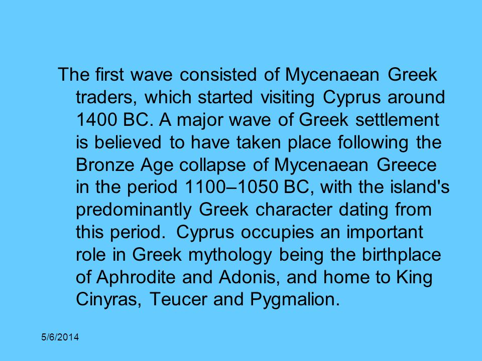 The first wave consisted of Mycenaean Greek traders, which started visiting Cyprus around 1400 BC.