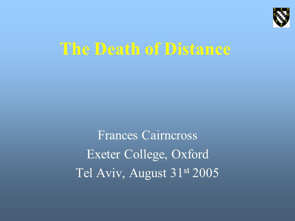 The Death of Distance Frances Cairncross Exeter College, Oxford Tel Aviv, August 31 st 2005