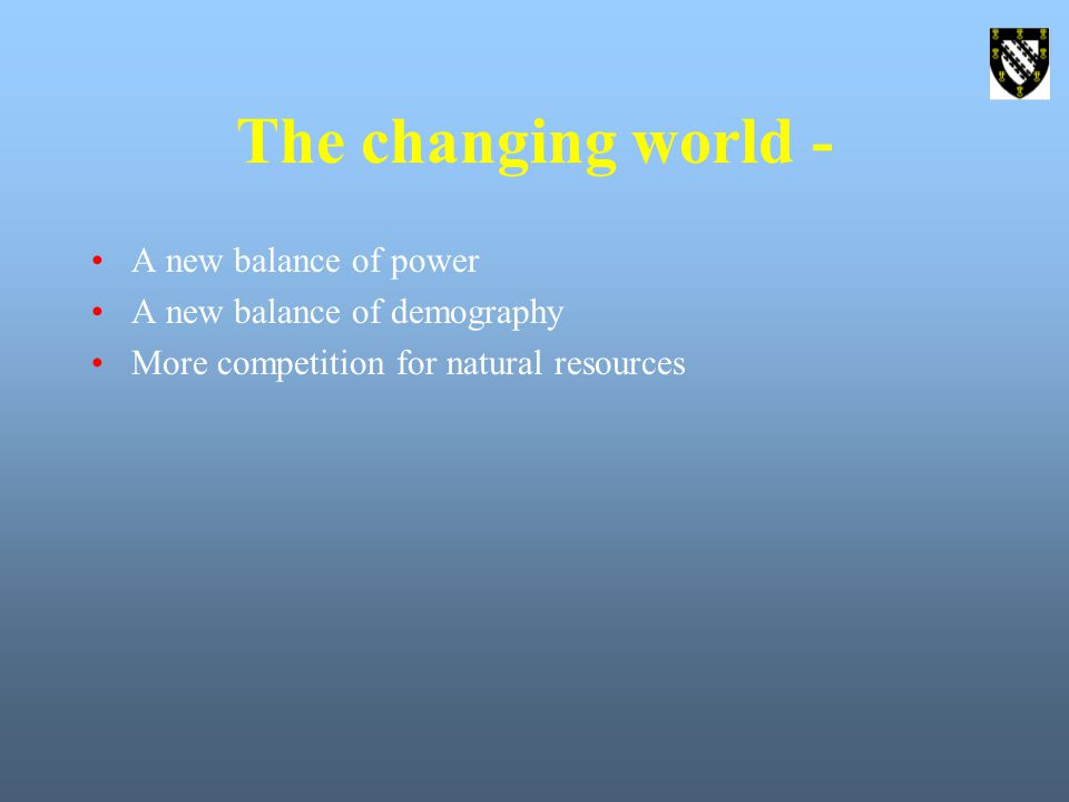 The changing world - A new balance of power A new balance of demography More competition for natural resources