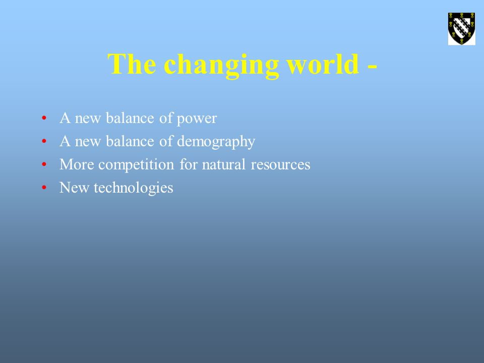 The changing world - A new balance of power A new balance of demography More competition for natural resources New technologies