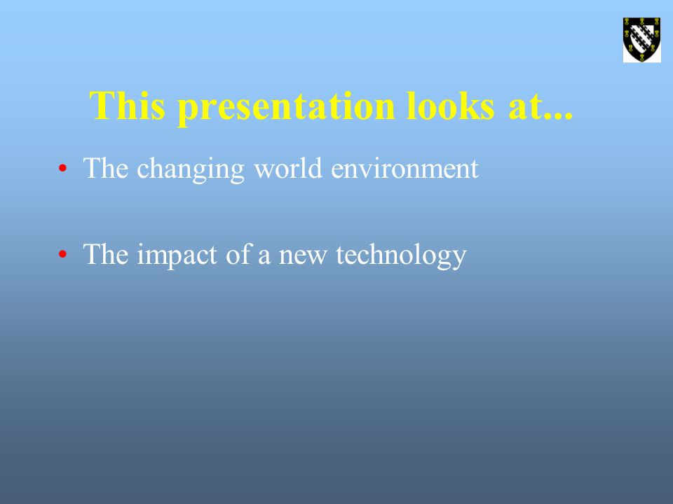 This presentation looks at... The changing world environment The impact of a new technology