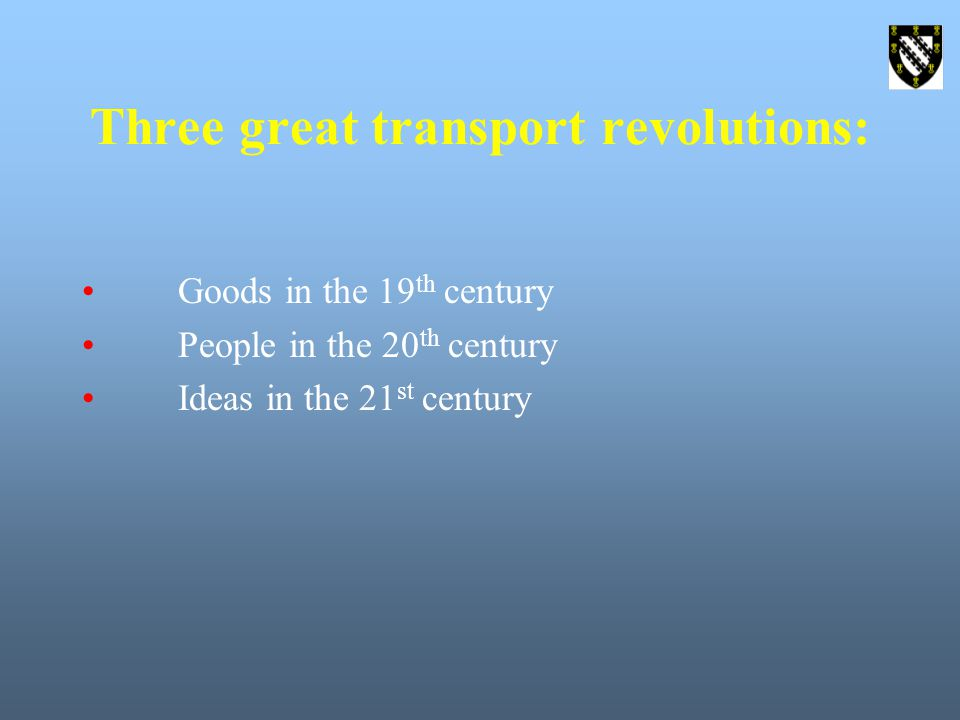 Three great transport revolutions: Goods in the 19 th century People in the 20 th century Ideas in the 21 st century