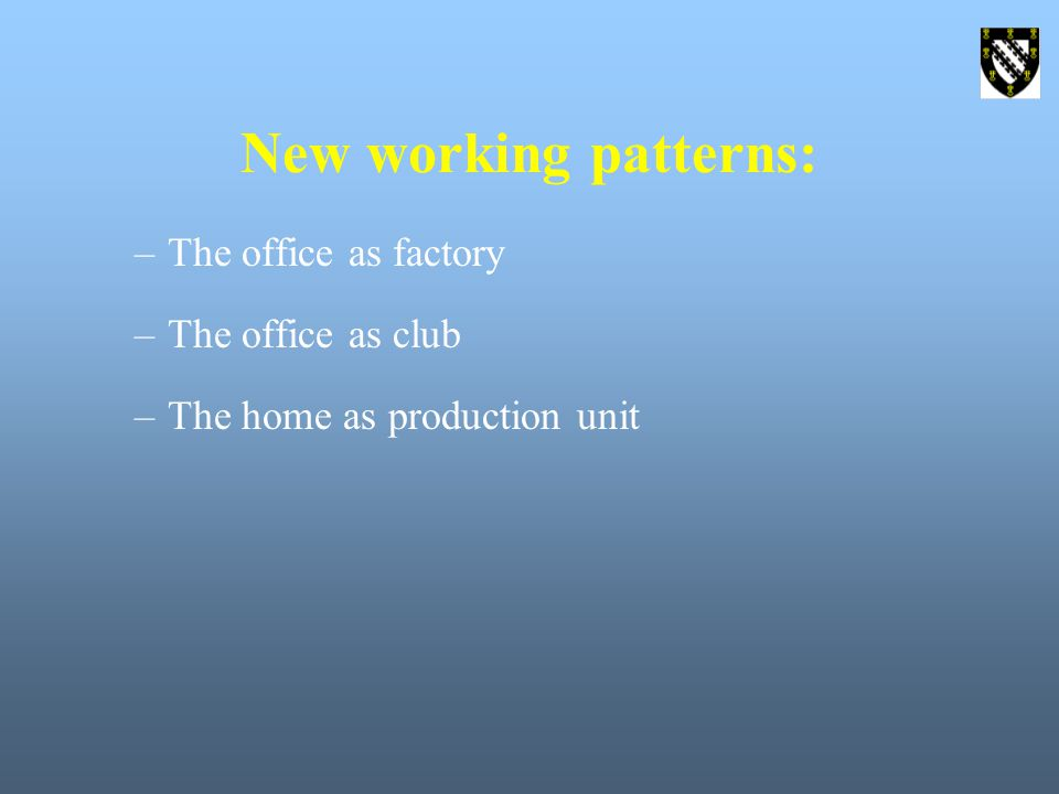 New working patterns: –The office as factory –The office as club –The home as production unit