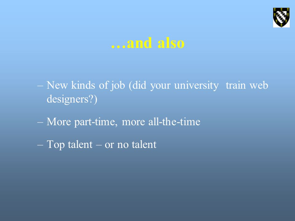 …and also –New kinds of job (did your university train web designers ) –More part-time, more all-the-time –Top talent – or no talent