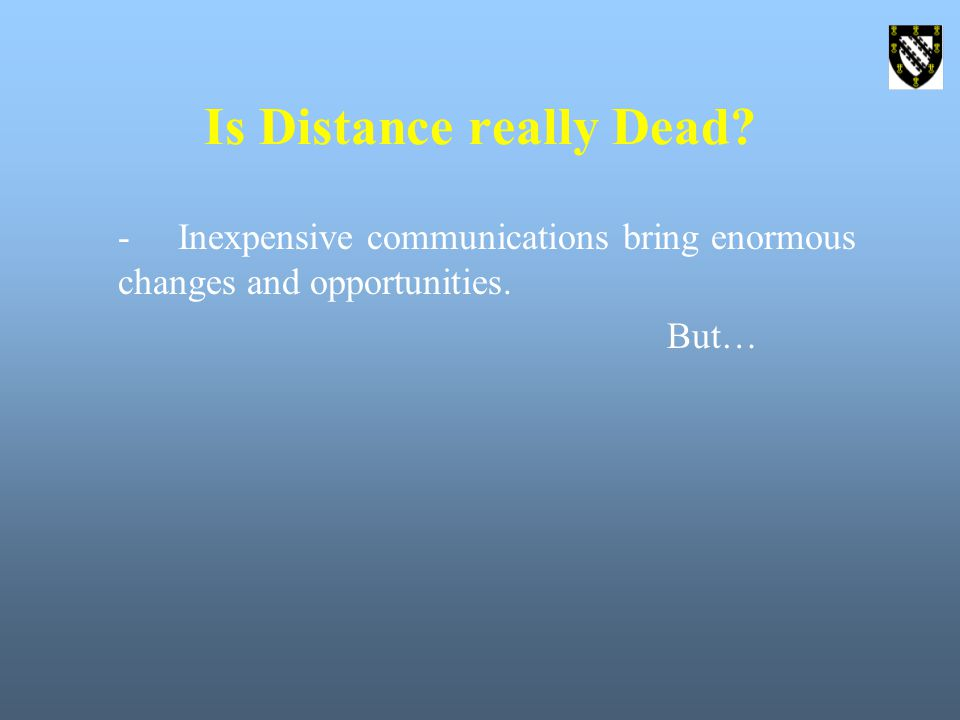 Is Distance really Dead -Inexpensive communications bring enormous changes and opportunities. But…