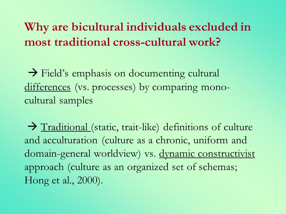 Why are bicultural individuals excluded in most traditional cross-cultural work? Fields emphasis on documenting cultural differences (vs. processes) b