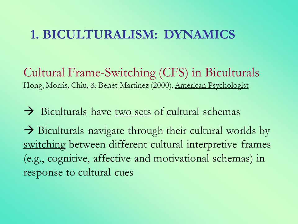 Cultural Frame-Switching (CFS) in Biculturals Hong, Morris, Chiu, & Benet-Martinez (2000). American Psychologist Biculturals have two sets of cultural