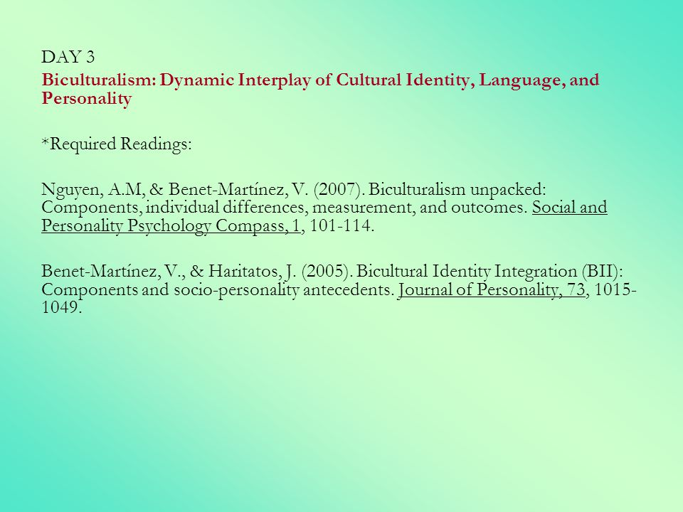 DAY 3 Biculturalism: Dynamic Interplay of Cultural Identity, Language, and Personality *Required Readings: Nguyen, A.M, & Benet-Martínez, V. (2007). B