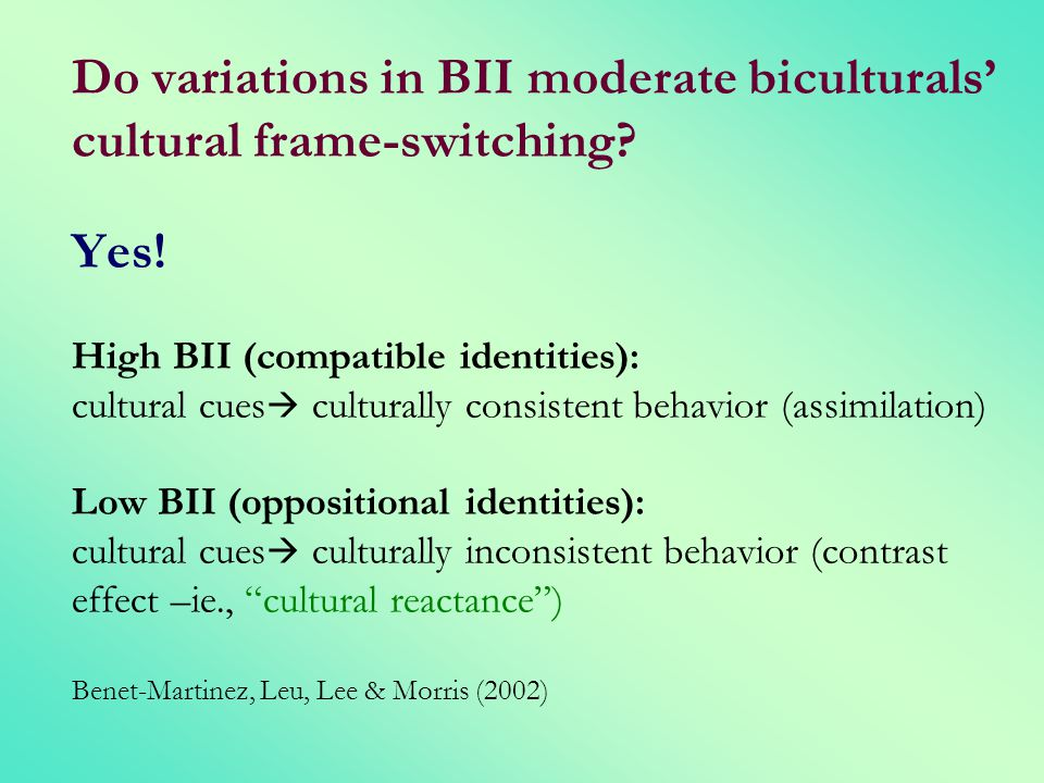 Do variations in BII moderate biculturals cultural frame-switching? Yes! High BII (compatible identities): cultural cues culturally consistent behavio