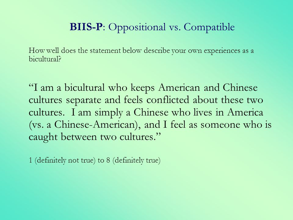 BIIS-P: Oppositional vs. Compatible How well does the statement below describe your own experiences as a bicultural? I am a bicultural who keeps Ameri