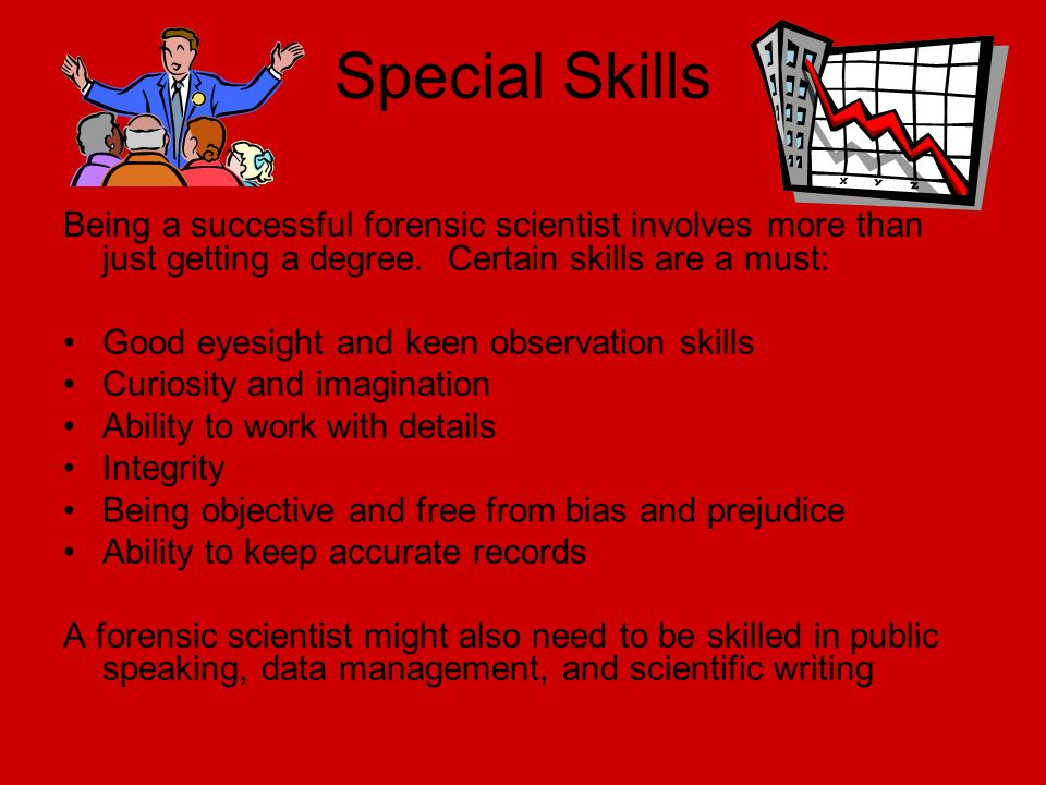 Special Skills Being a successful forensic scientist involves more than just getting a degree. Certain skills are a must: Good eyesight and keen obser