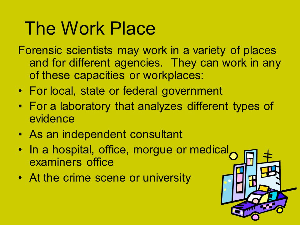 The Work Place Forensic scientists may work in a variety of places and for different agencies. They can work in any of these capacities or workplaces: