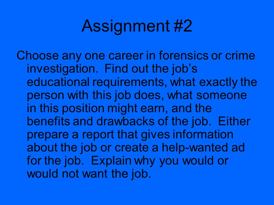 Assignment #2 Choose any one career in forensics or crime investigation. Find out the jobs educational requirements, what exactly the person with this