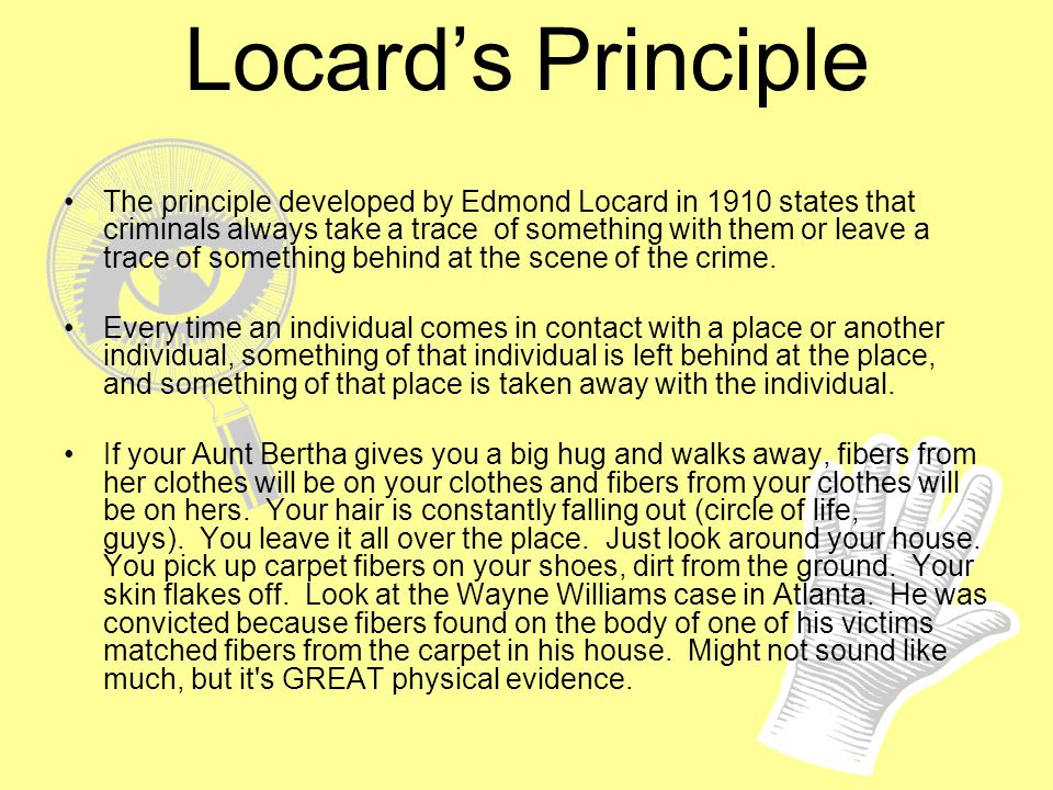 Locards Principle The principle developed by Edmond Locard in 1910 states that criminals always take a trace of something with them or leave a trace o