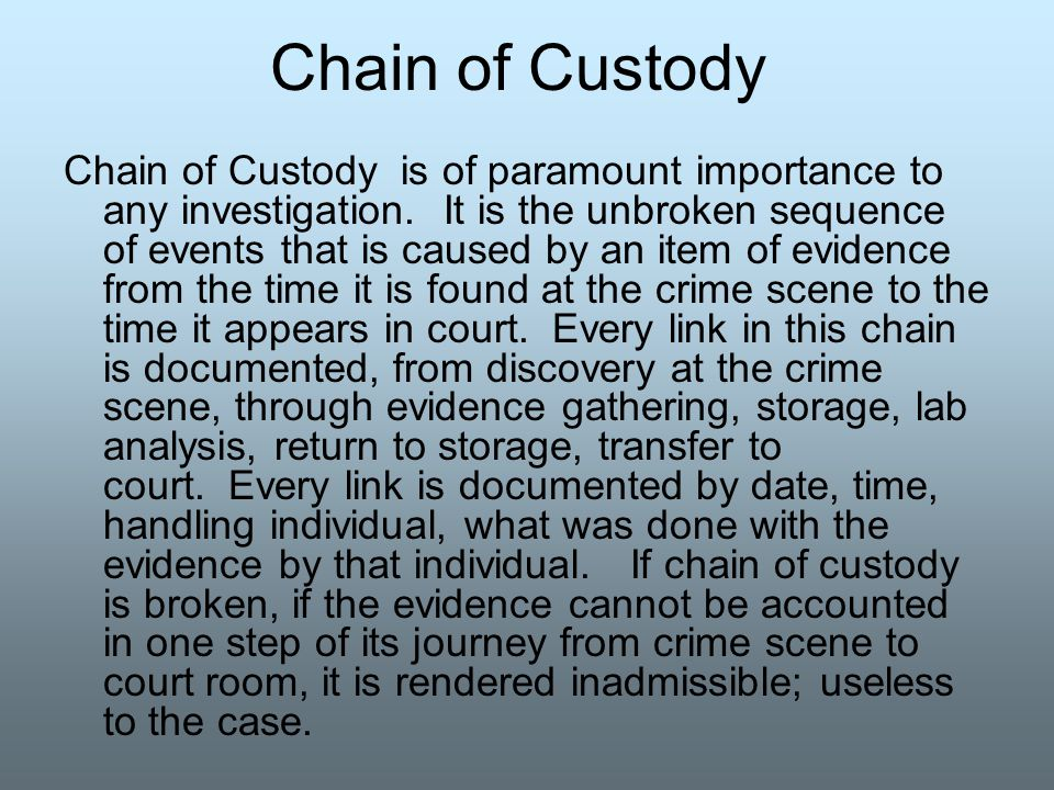 Chain of Custody Chain of Custody is of paramount importance to any investigation. It is the unbroken sequence of events that is caused by an item of