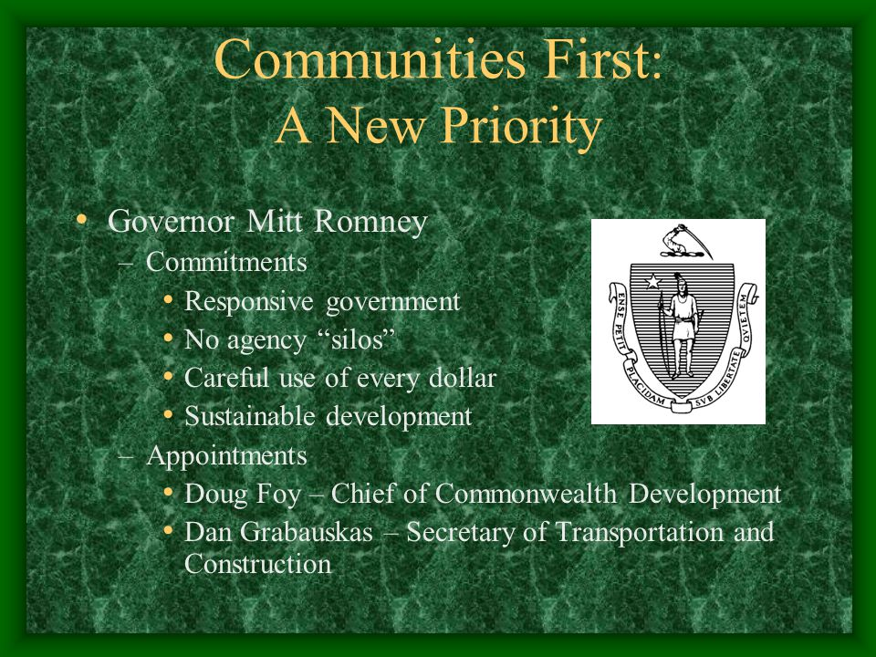 Communities First : A New Priority Governor Mitt Romney –Commitments Responsive government No agency silos Careful use of every dollar Sustainable development –Appointments Doug Foy – Chief of Commonwealth Development Dan Grabauskas – Secretary of Transportation and Construction
