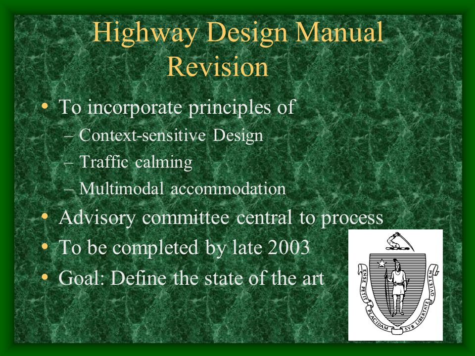 Highway Design Manual Revision To incorporate principles of –Context-sensitive Design –Traffic calming –Multimodal accommodation Advisory committee central to process To be completed by late 2003 Goal: Define the state of the art