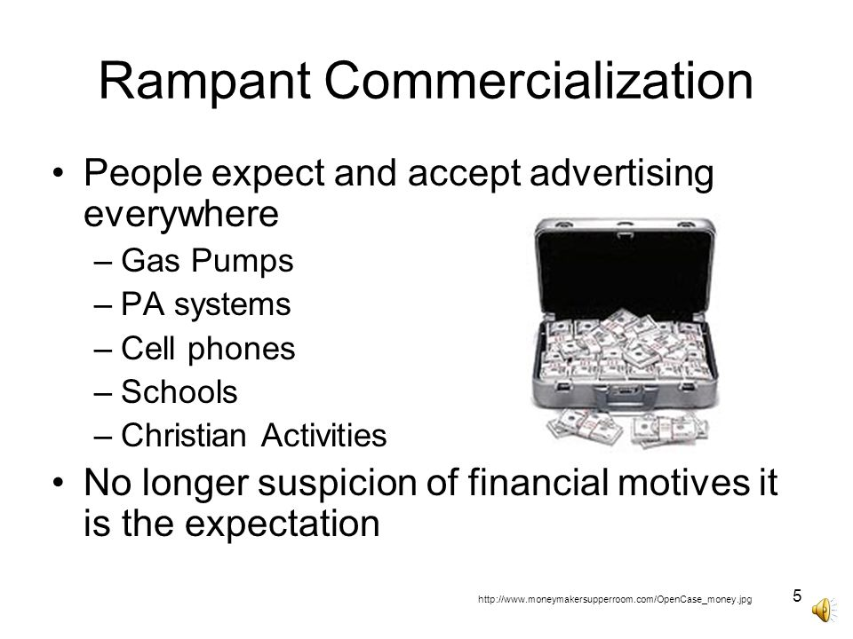 5 Rampant Commercialization People expect and accept advertising everywhere –Gas Pumps –PA systems –Cell phones –Schools –Christian Activities No longer suspicion of financial motives it is the expectation http://www.moneymakersupperroom.com/OpenCase_money.jpg
