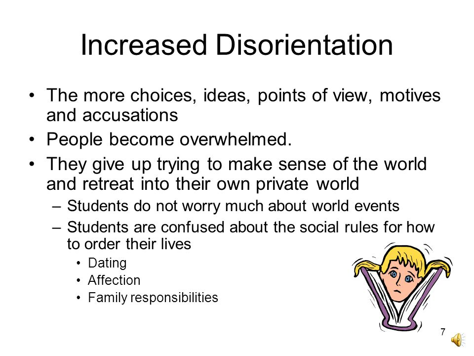 7 Increased Disorientation The more choices, ideas, points of view, motives and accusations People become overwhelmed.