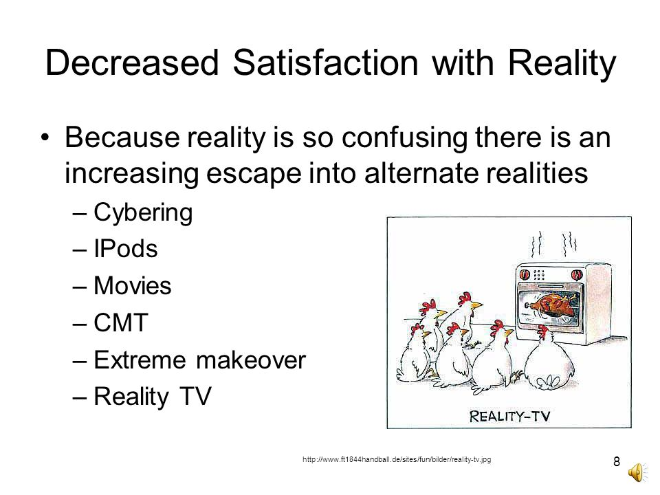 8 Decreased Satisfaction with Reality Because reality is so confusing there is an increasing escape into alternate realities –Cybering –IPods –Movies –CMT –Extreme makeover –Reality TV http://www.ft1844handball.de/sites/fun/bilder/reality-tv.jpg
