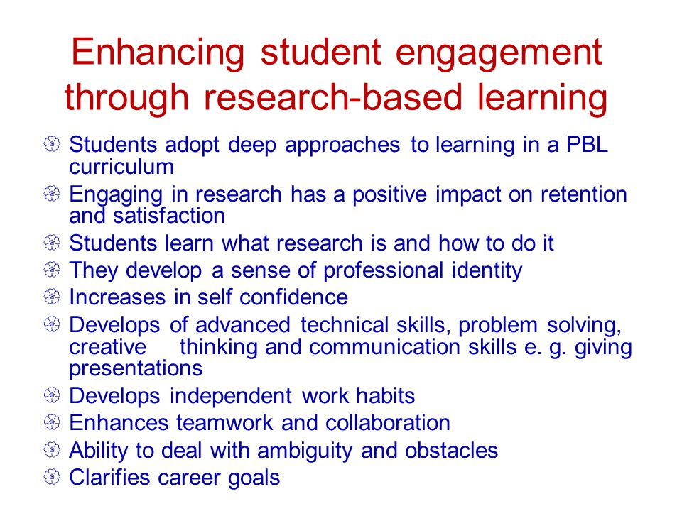 Enhancing student engagement through research-based learning Students adopt deep approaches to learning in a PBL curriculum Engaging in research has a