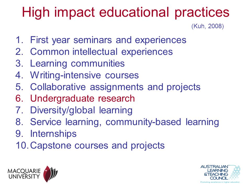 High impact educational practices 1.First year seminars and experiences 2.Common intellectual experiences 3.Learning communities 4.Writing-intensive courses 5.Collaborative assignments and projects 6.Undergraduate research 7.Diversity/global learning 8.Service learning, community-based learning 9.Internships 10.Capstone courses and projects (Kuh, 2008)